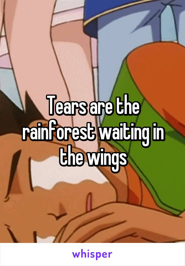 Tears are the rainforest waiting in the wings