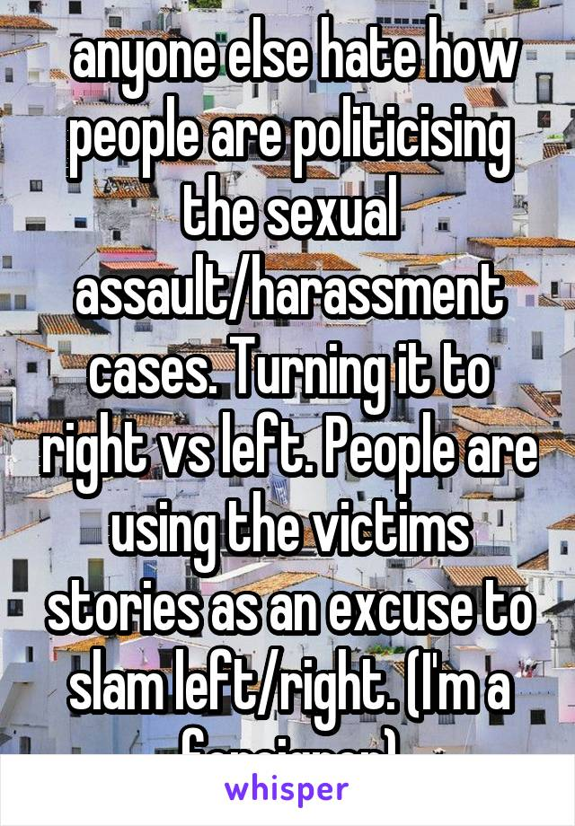 anyone else hate how people are politicising the sexual assault/harassment cases. Turning it to right vs left. People are using the victims stories as an excuse to slam left/right. (I'm a foreigner)