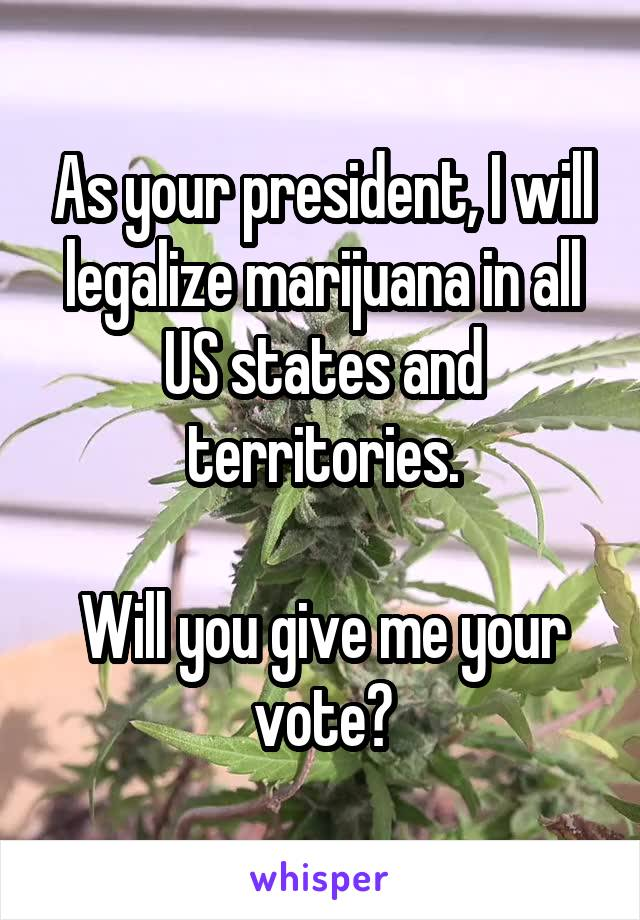 As your president, I will legalize marijuana in all US states and territories.  Will you give me your vote?