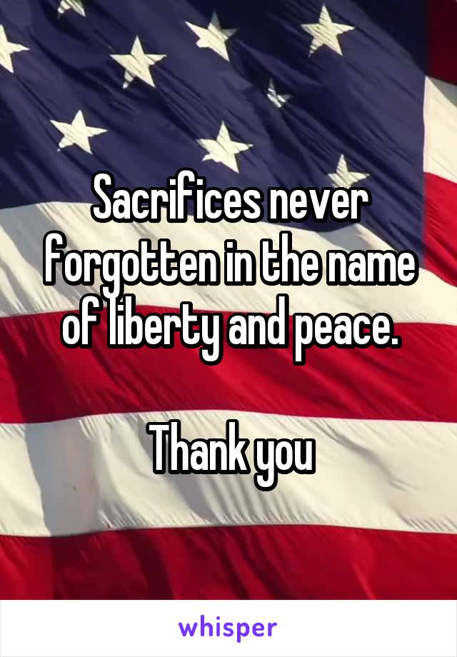 Sacrifices never forgotten in the name of liberty and peace.  Thank you
