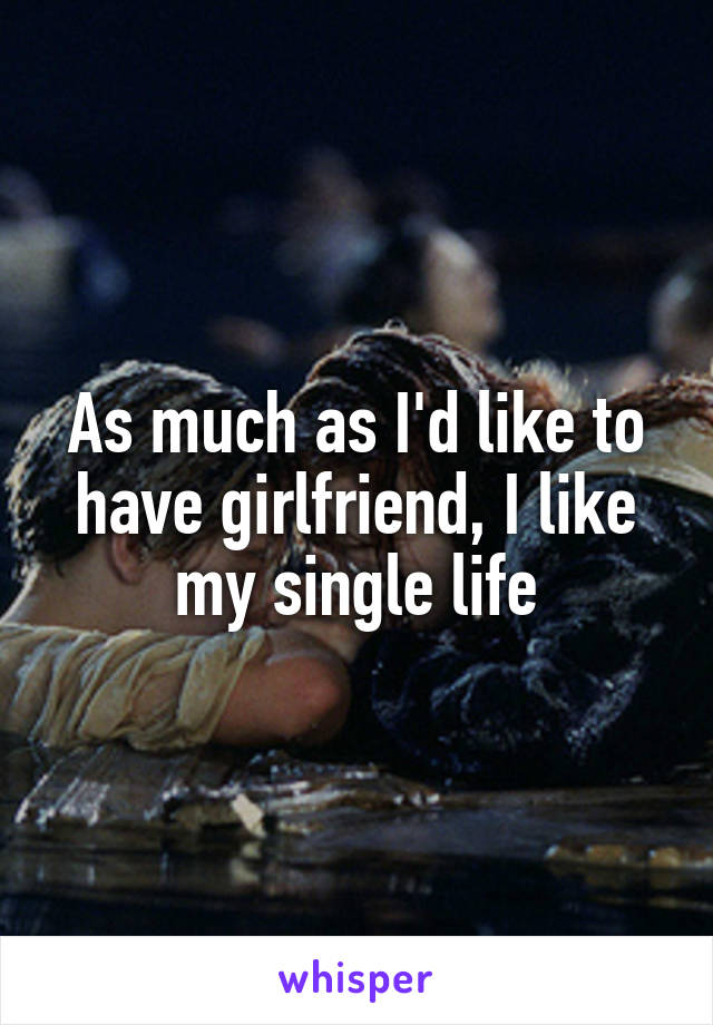 As much as I'd like to have girlfriend, I like my single life