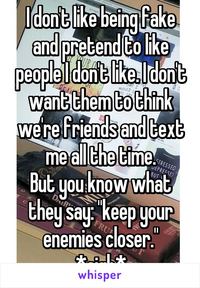 "I don't like being fake and pretend to like people I don't like. I don't want them to think we're friends and text me all the time. But you know what they say: ""keep your enemies closer."" *sigh*"