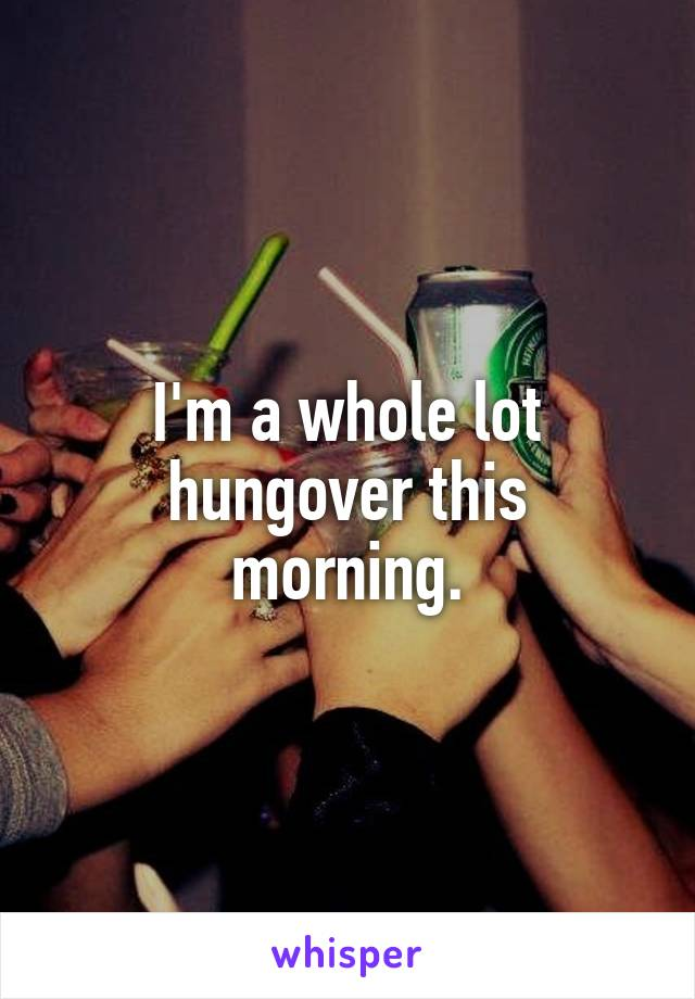 I'm a whole lot hungover this  morning.