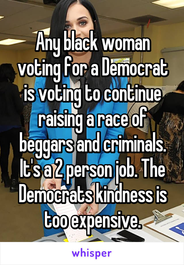 Any black woman voting for a Democrat is voting to continue raising a race of beggars and criminals. It's a 2 person job. The Democrats kindness is too expensive.