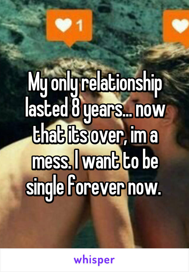 My only relationship lasted 8 years... now that its over, im a mess. I want to be single forever now.