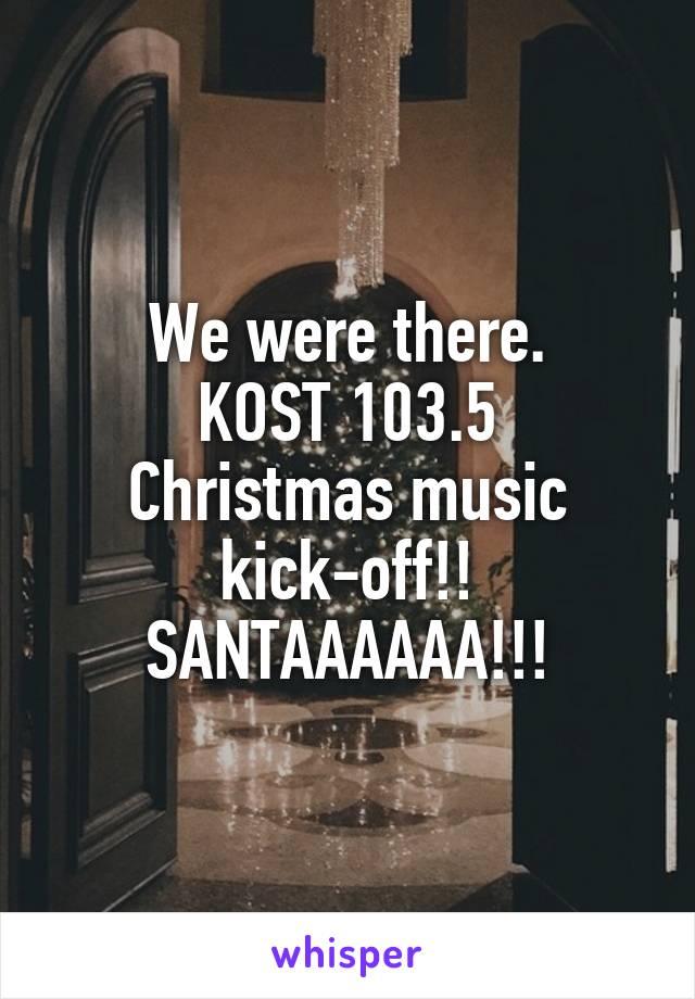 We were there. KOST 103.5 Christmas music kick-off!! SANTAAAAAA!!!