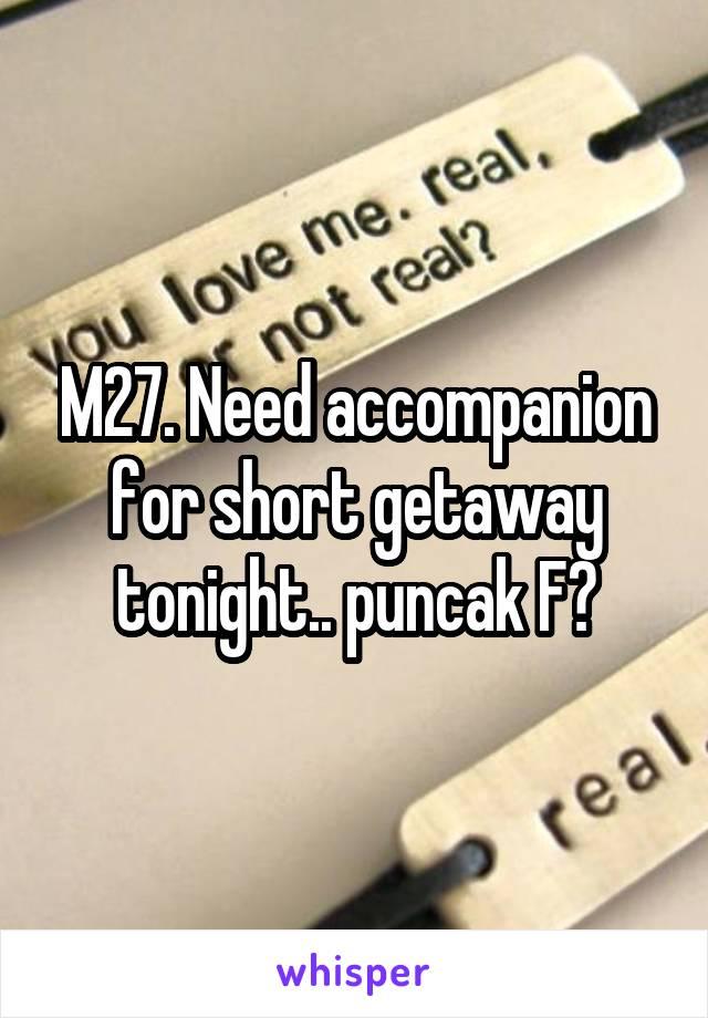 M27. Need accompanion for short getaway tonight.. puncak F?