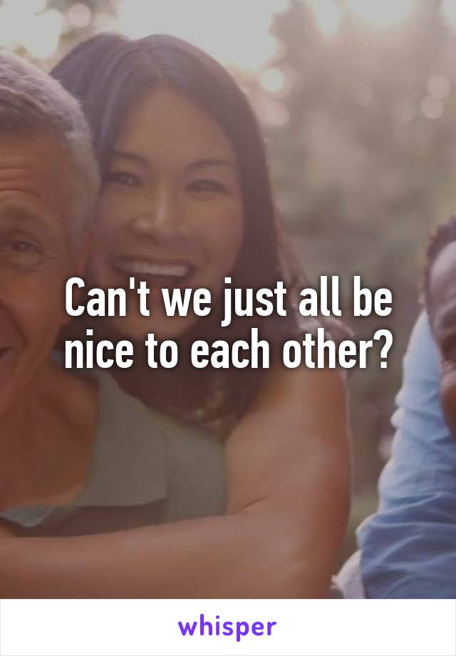 Can't we just all be nice to each other?