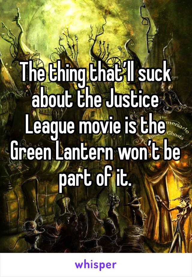 The thing that'll suck about the Justice League movie is the Green Lantern won't be part of it.