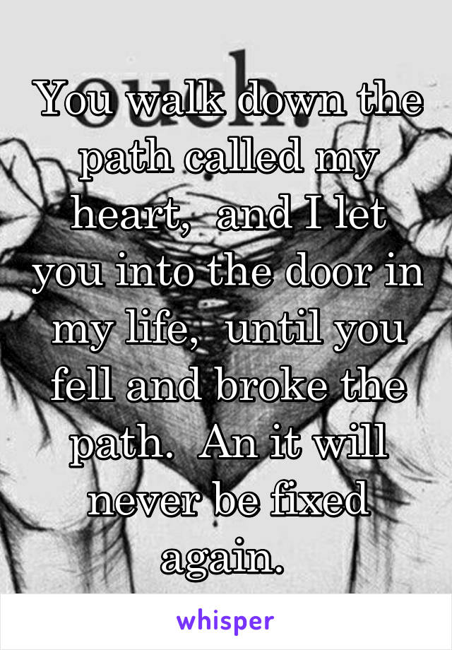 You walk down the path called my heart,  and I let you into the door in my life,  until you fell and broke the path.  An it will never be fixed again.