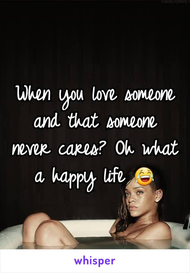 When you love someone and that someone never cares? Oh what a happy life 😂