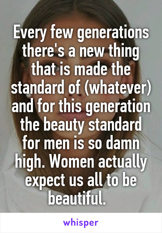 Every few generations there's a new thing that is made the standard of (whatever) and for this generation the beauty standard for men is so damn high. Women actually expect us all to be beautiful.