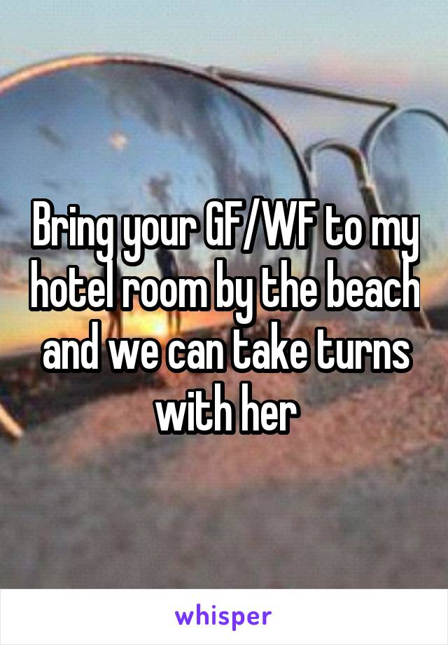 Bring your GF/WF to my hotel room by the beach and we can take turns with her