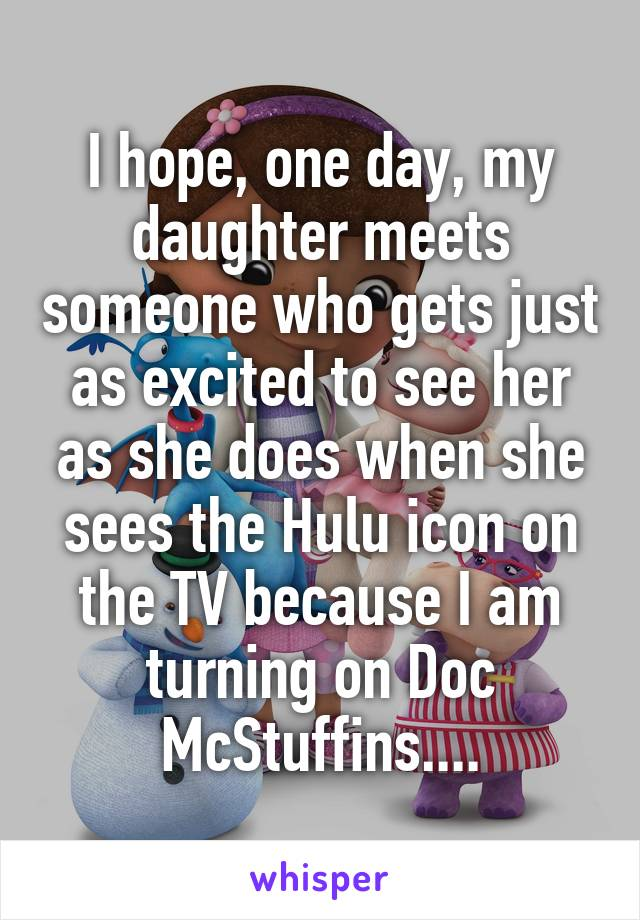I hope, one day, my daughter meets someone who gets just as excited to see her as she does when she sees the Hulu icon on the TV because I am turning on Doc McStuffins....