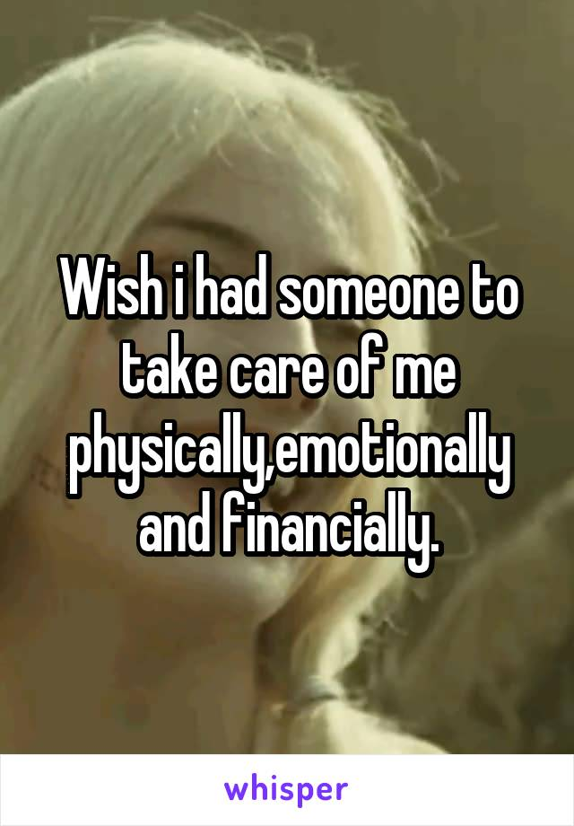 Wish i had someone to take care of me physically,emotionally and financially.