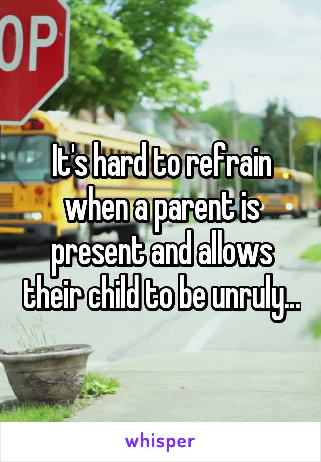It's hard to refrain when a parent is present and allows their child to be unruly...