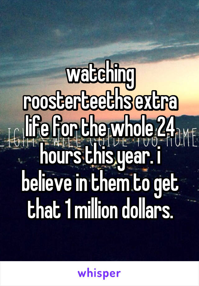 watching roosterteeths extra life for the whole 24 hours this year. i believe in them to get that 1 million dollars.