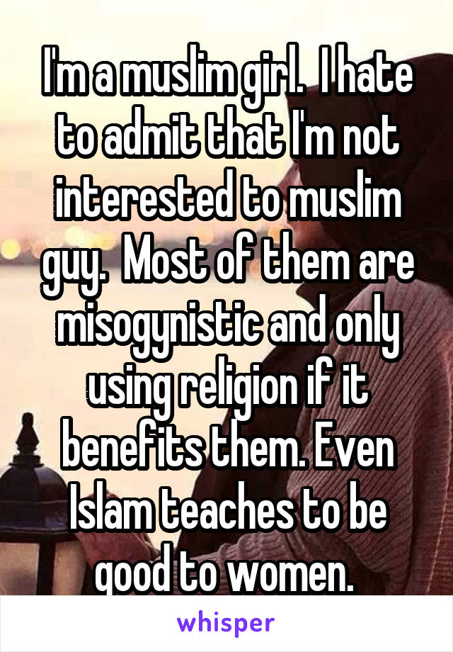 I'm a muslim girl.  I hate to admit that I'm not interested to muslim guy.  Most of them are misogynistic and only using religion if it benefits them. Even Islam teaches to be good to women.