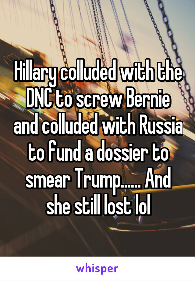 Hillary colluded with the DNC to screw Bernie and colluded with Russia to fund a dossier to smear Trump...... And she still lost lol