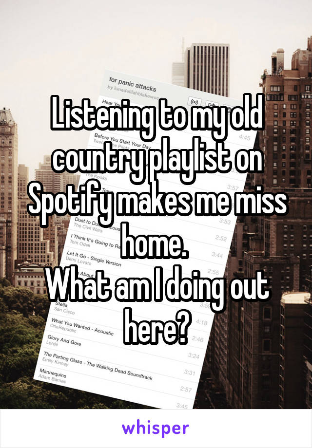 Listening to my old country playlist on Spotify makes me miss home.  What am I doing out here?