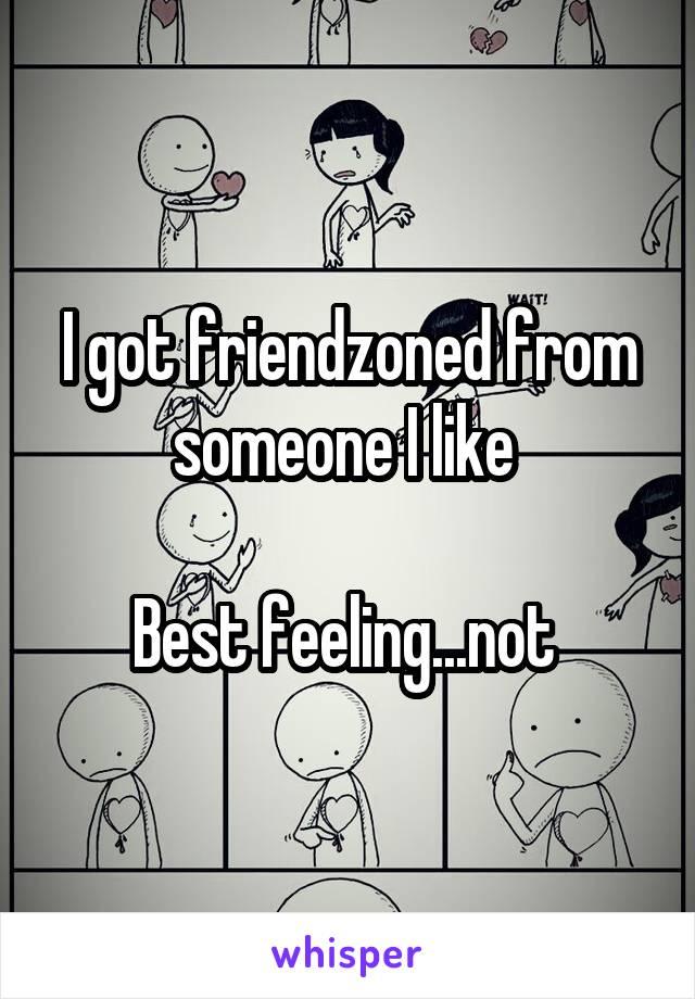 I got friendzoned from someone I like   Best feeling...not