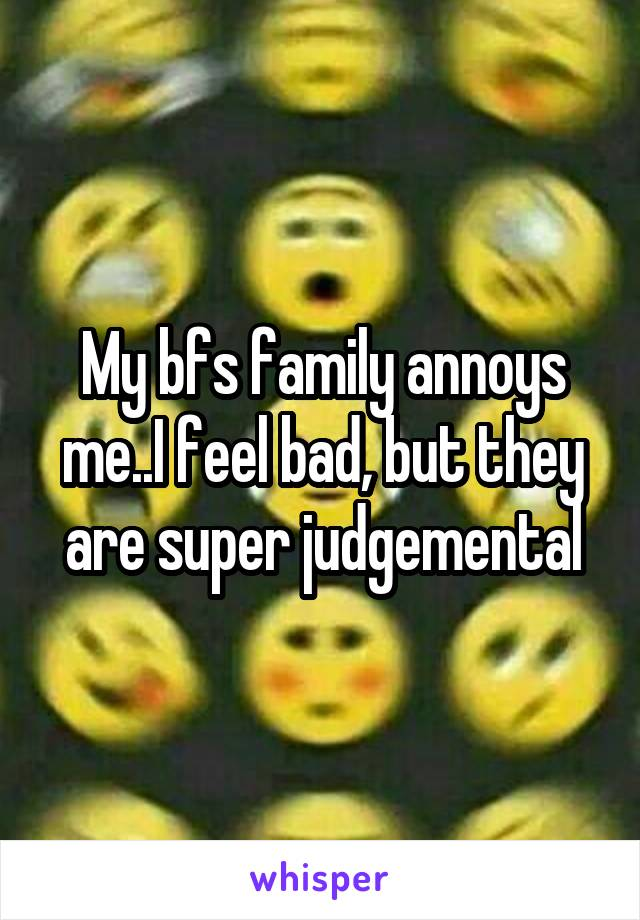 My bfs family annoys me..I feel bad, but they are super judgemental