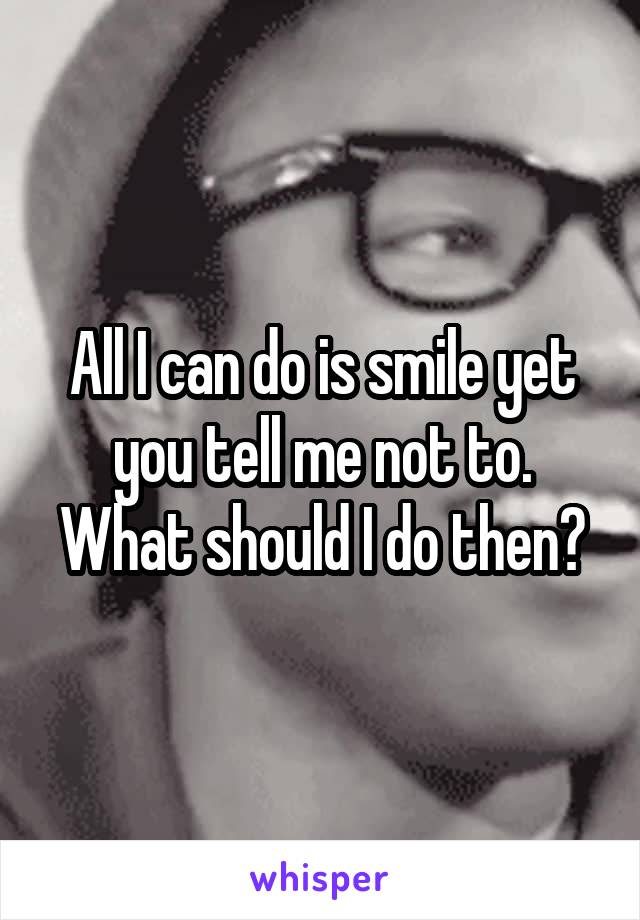 All I can do is smile yet you tell me not to. What should I do then?