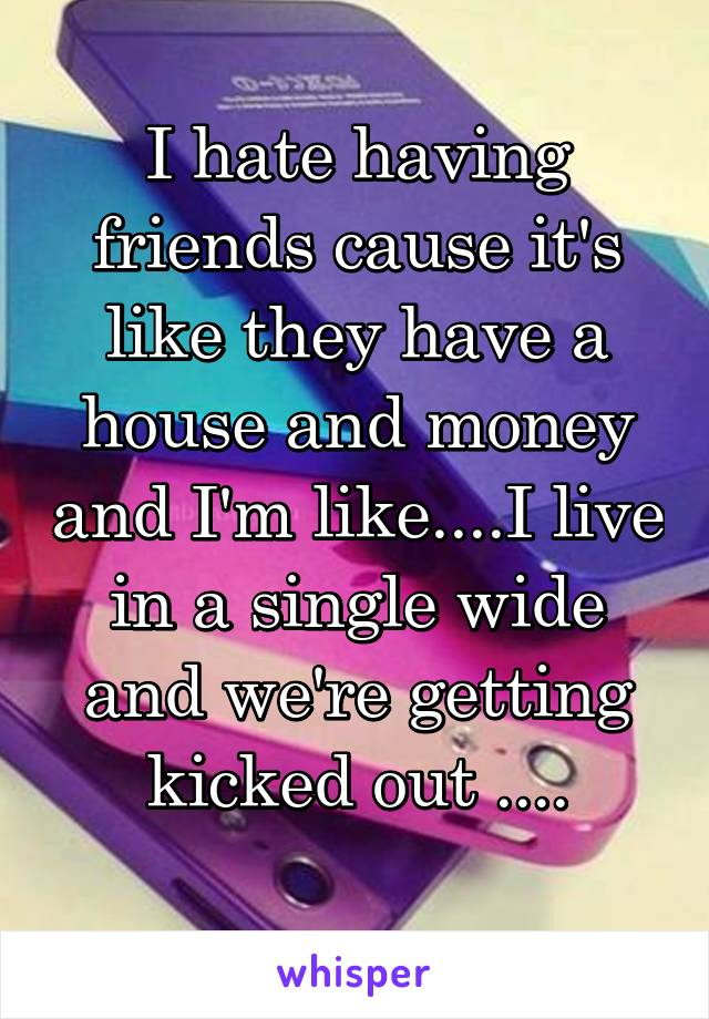 I hate having friends cause it's like they have a house and money and I'm like....I live in a single wide and we're getting kicked out ....