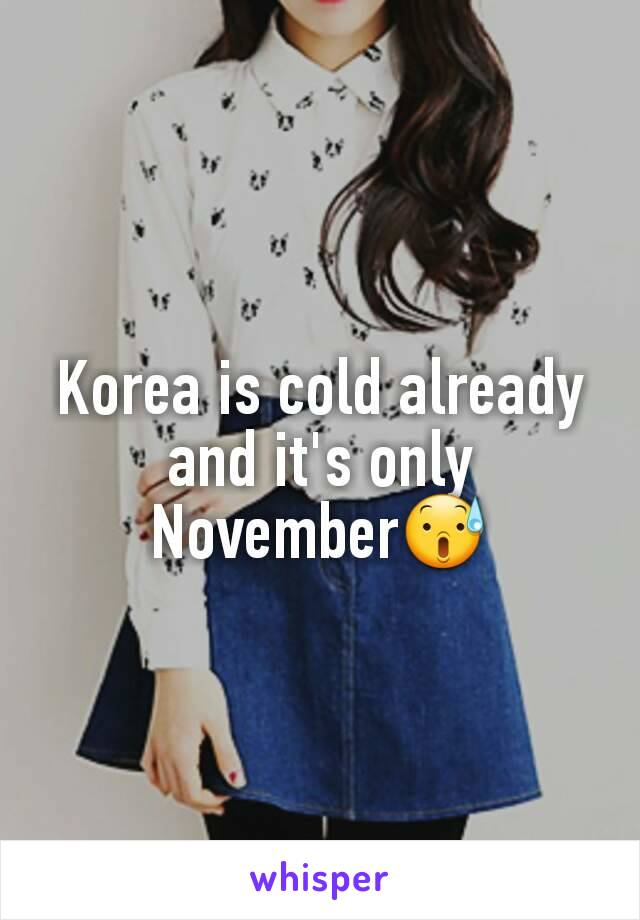 Korea is cold already and it's only November😰