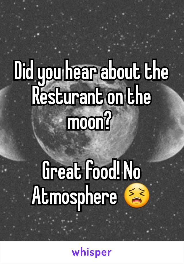 Did you hear about the Resturant on the moon?   Great food! No Atmosphere 😣