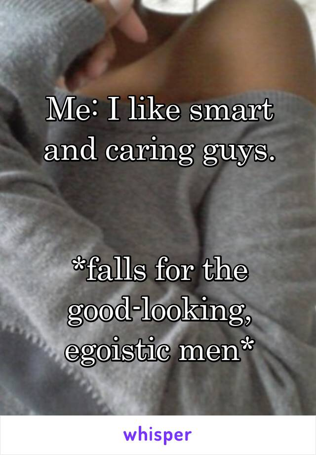 Me: I like smart and caring guys.   *falls for the good-looking, egoistic men*