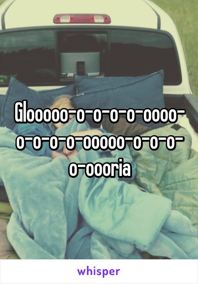 Glooooo-o-o-o-o-oooo-o-o-o-o-ooooo-o-o-o-o-oooria