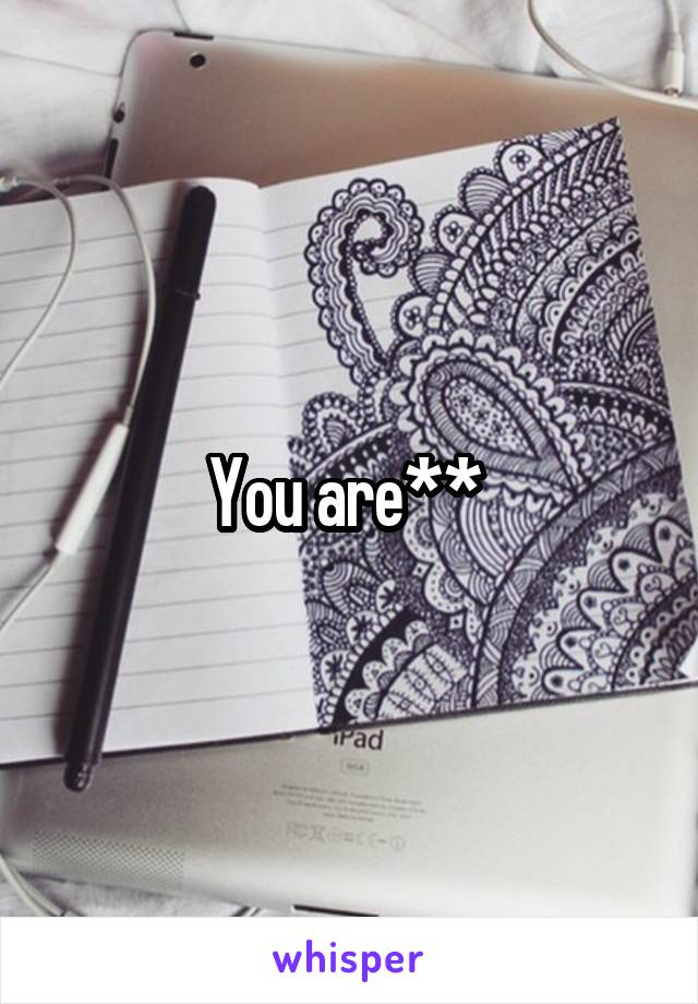 You are**