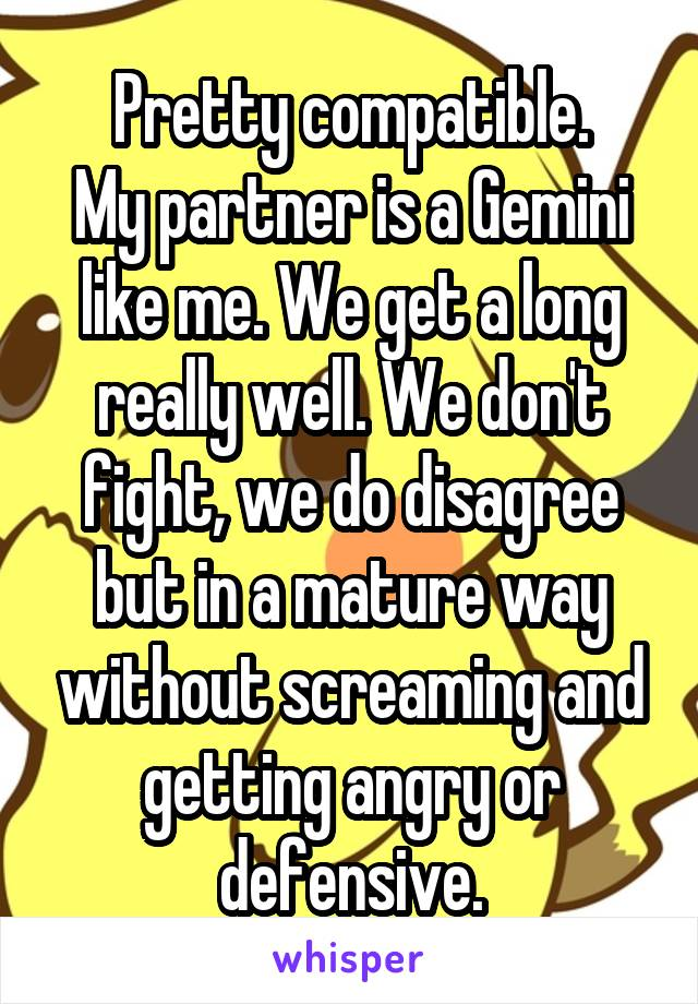 Pretty compatible. My partner is a Gemini like me. We get a long really well. We don't fight, we do disagree but in a mature way without screaming and getting angry or defensive.