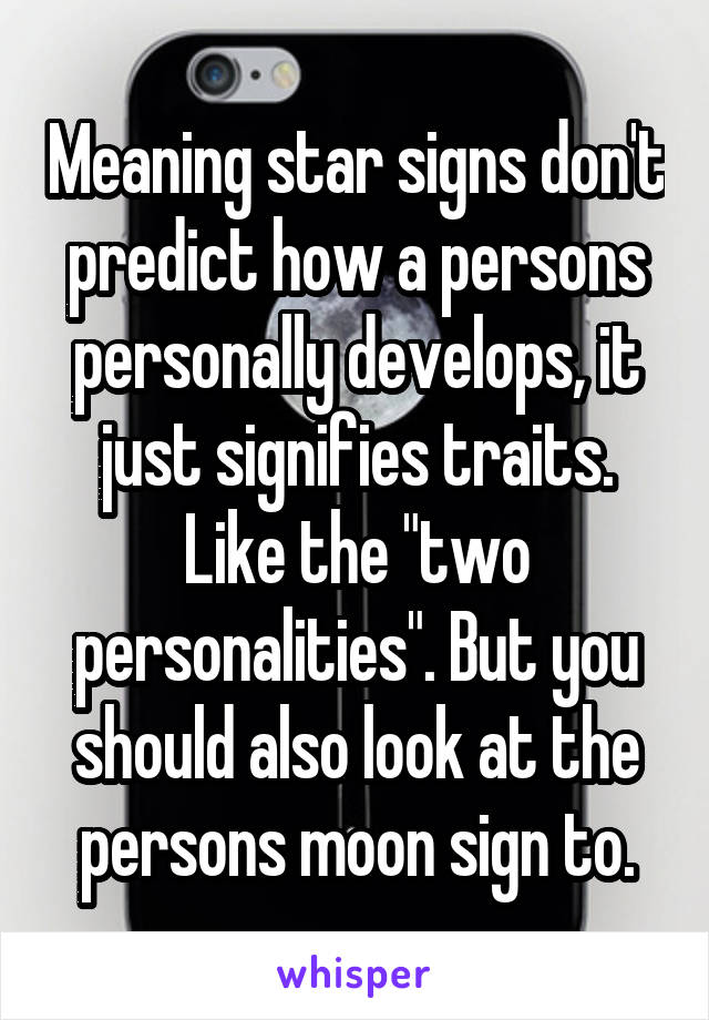 """Meaning star signs don't predict how a persons personally develops, it just signifies traits. Like the """"two personalities"""". But you should also look at the persons moon sign to."""
