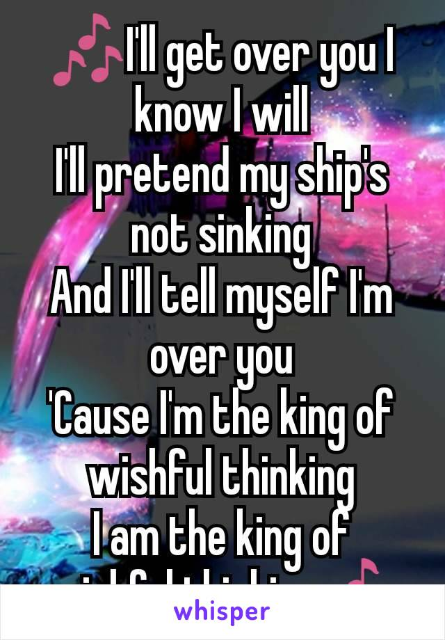 🎶I'll get over you I know I will I'll pretend my ship's not sinking And I'll tell myself I'm over you 'Cause I'm the king of wishful thinking I am the king of wishful thinking🎶