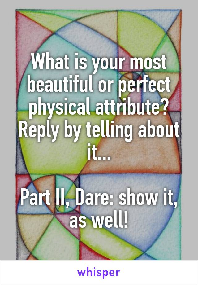 What is your most beautiful or perfect physical attribute? Reply by telling about it...  Part II, Dare: show it, as well!