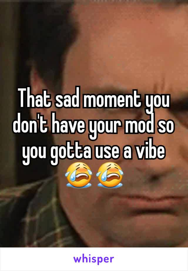 That sad moment you don't have your mod so you gotta use a vibe😭😭