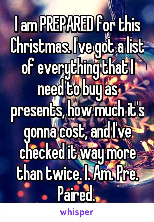 I am PREPARED for this Christmas. I've got a list of everything that I need to buy as presents, how much it's gonna cost, and I've checked it way more than twice. I. Am. Pre. Paired.