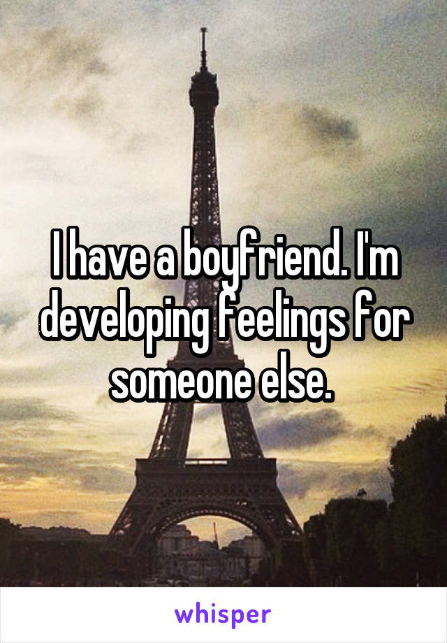 I have a boyfriend. I'm developing feelings for someone else.