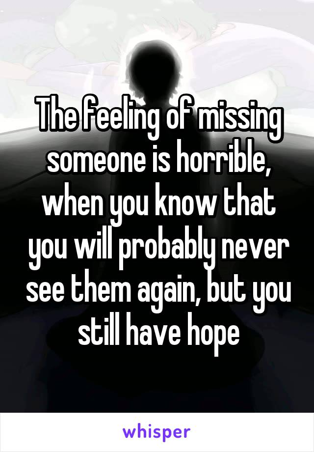 The feeling of missing someone is horrible, when you know that you will probably never see them again, but you still have hope