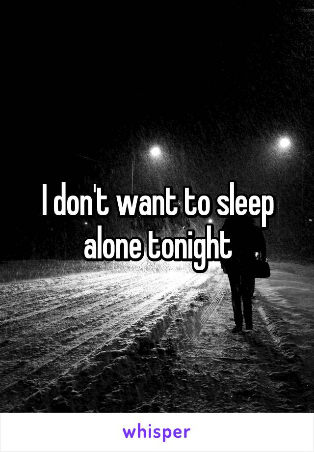 I don't want to sleep alone tonight