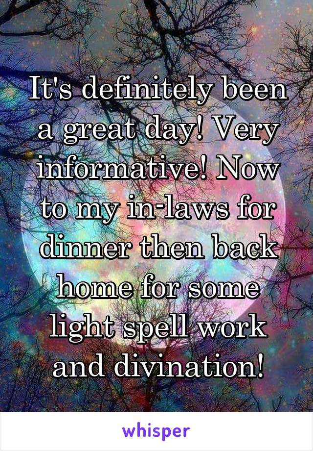 It's definitely been a great day! Very informative! Now to my in-laws for dinner then back home for some light spell work and divination!