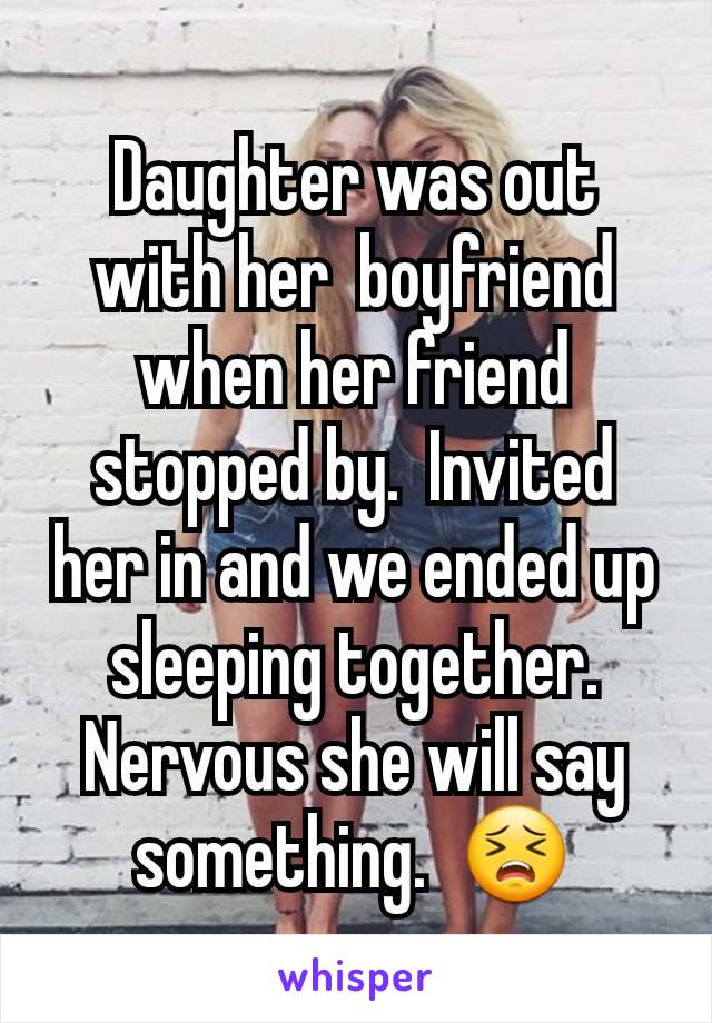Daughter was out with her  boyfriend when her friend stopped by.  Invited her in and we ended up sleeping together.  Nervous she will say something.  😣