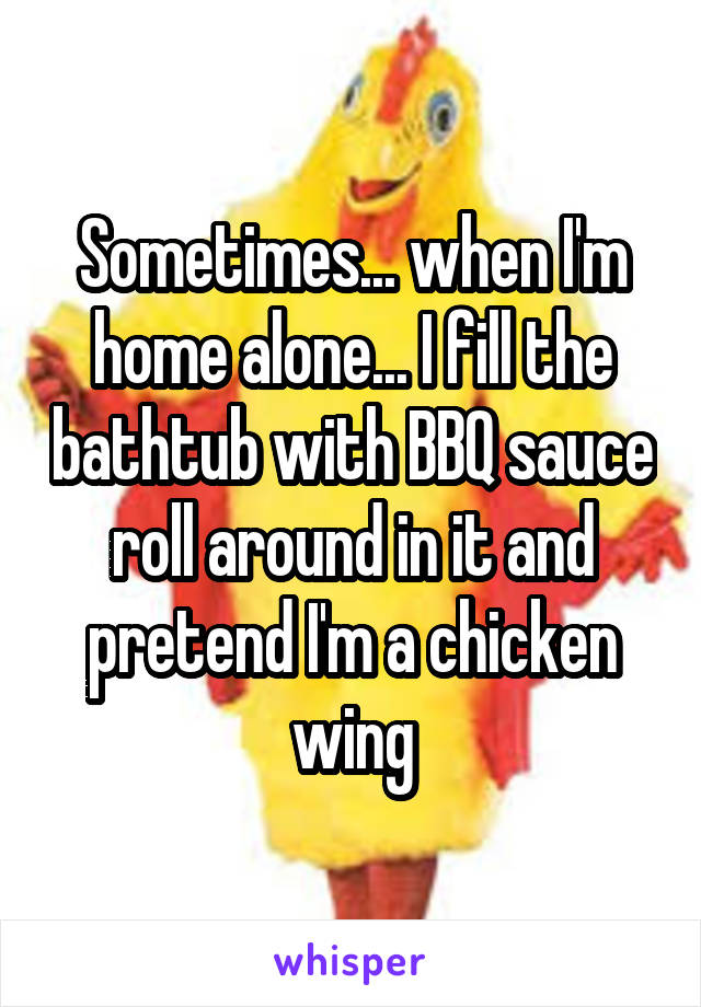 Sometimes... when I'm home alone... I fill the bathtub with BBQ sauce roll around in it and pretend I'm a chicken wing