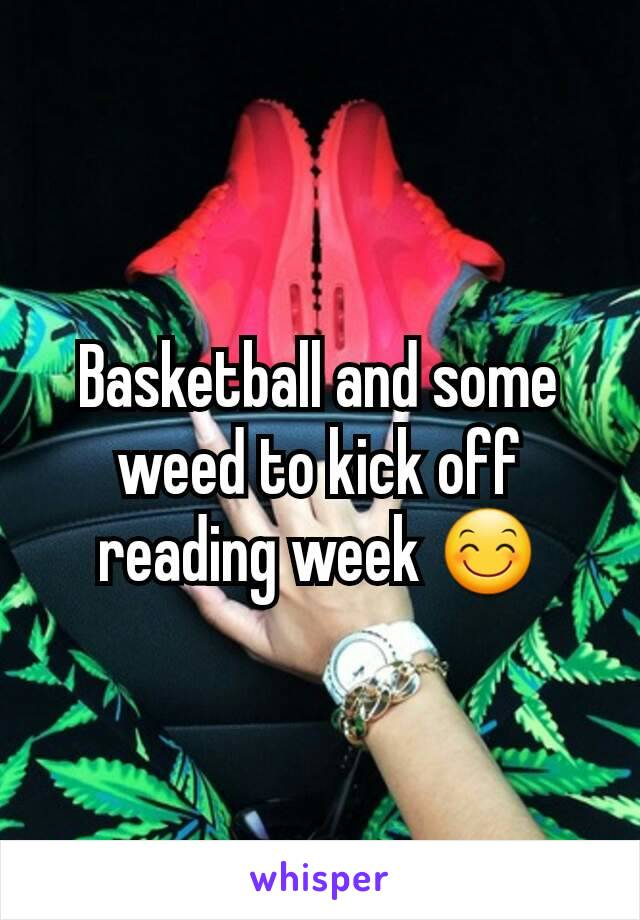 Basketball and some weed to kick off reading week 😊
