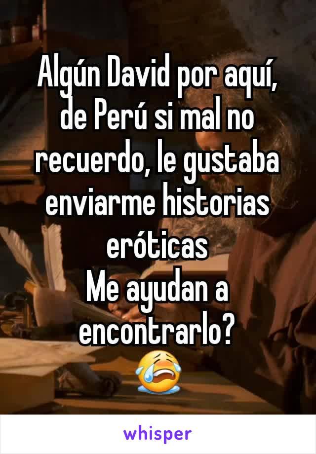 Algún David por aquí,  de Perú si mal no recuerdo, le gustaba enviarme historias eróticas Me ayudan a encontrarlo? 😭