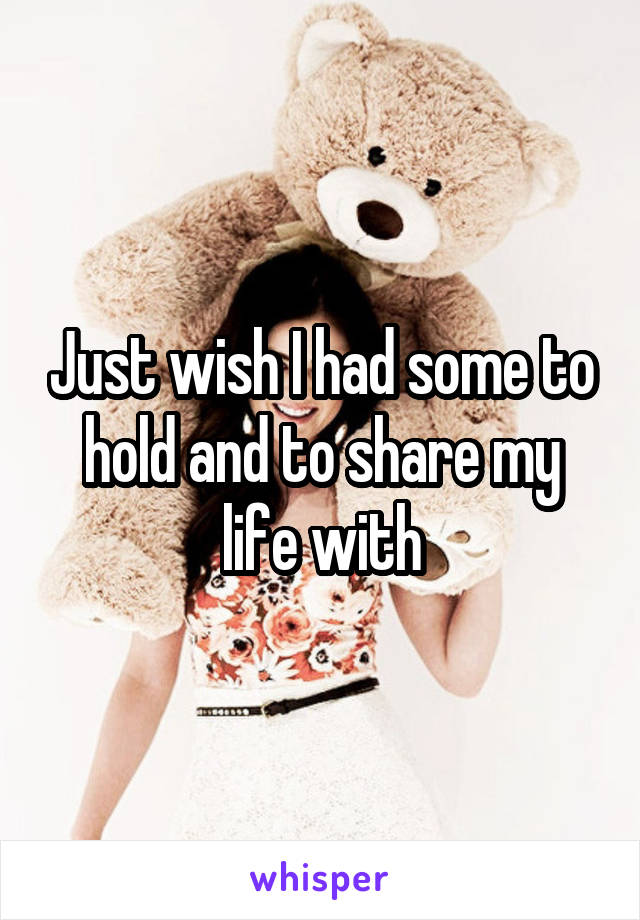 Just wish I had some to hold and to share my life with