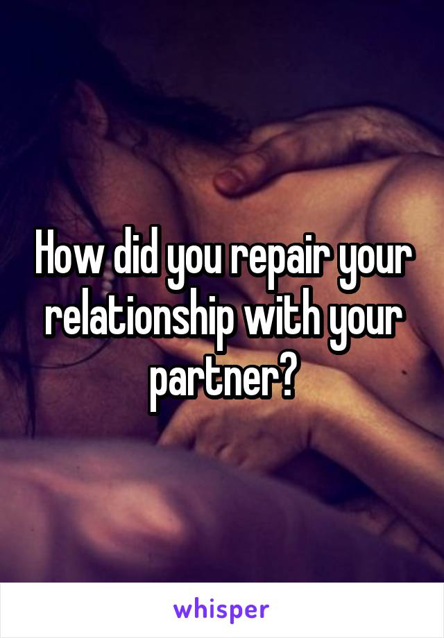 How did you repair your relationship with your partner?