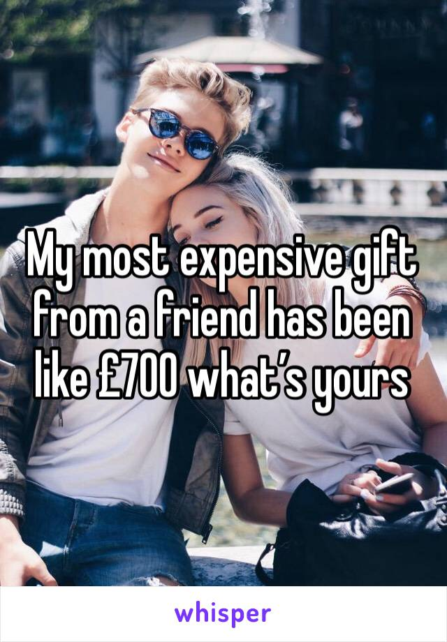My most expensive gift from a friend has been like £700 what's yours
